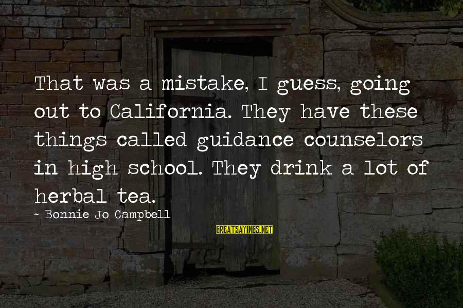 Herbal Tea Sayings By Bonnie Jo Campbell: That was a mistake, I guess, going out to California. They have these things called