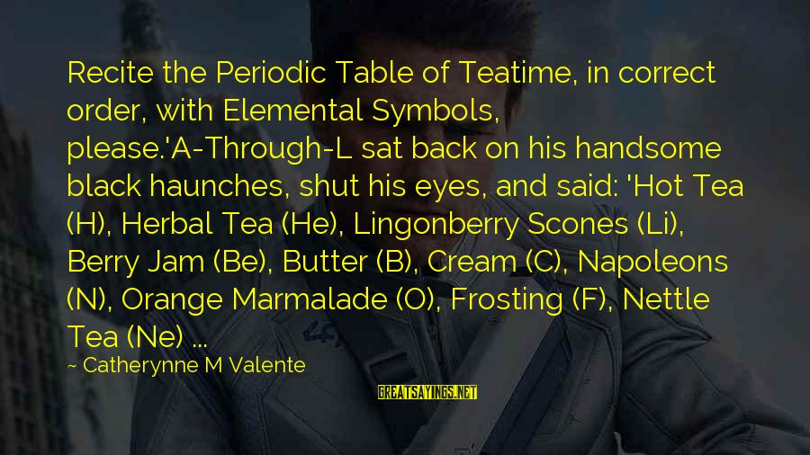 Herbal Tea Sayings By Catherynne M Valente: Recite the Periodic Table of Teatime, in correct order, with Elemental Symbols, please.'A-Through-L sat back