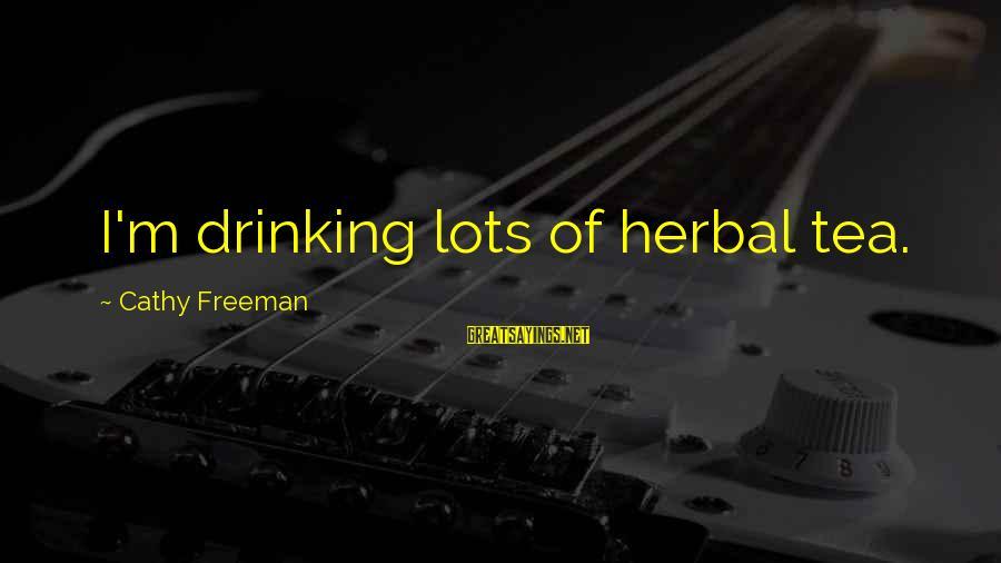 Herbal Tea Sayings By Cathy Freeman: I'm drinking lots of herbal tea.