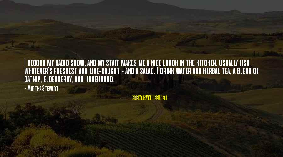 Herbal Tea Sayings By Martha Stewart: I record my radio show, and my staff makes me a nice lunch in the