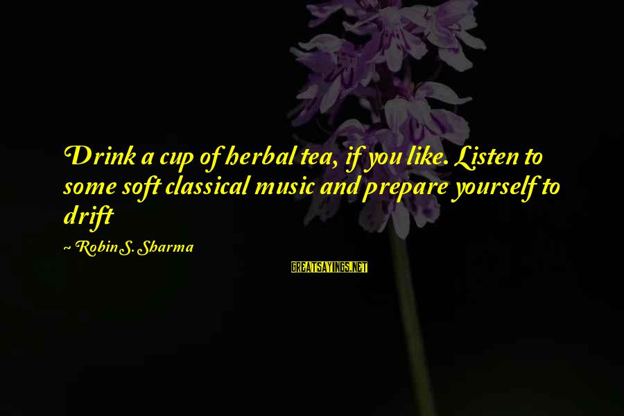 Herbal Tea Sayings By Robin S. Sharma: Drink a cup of herbal tea, if you like. Listen to some soft classical music