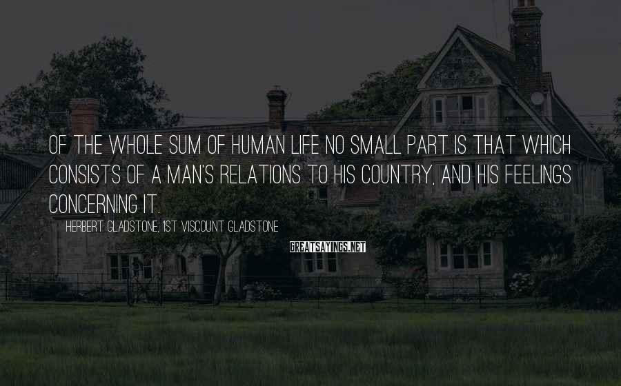 Herbert Gladstone, 1st Viscount Gladstone Sayings: Of the whole sum of human life no small part is that which consists of