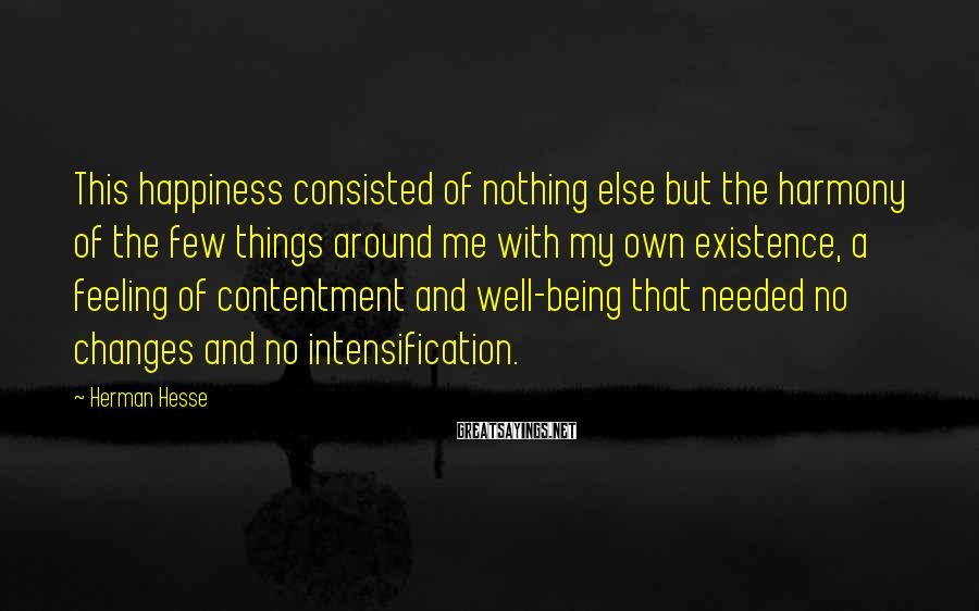 Herman Hesse Sayings: This happiness consisted of nothing else but the harmony of the few things around me