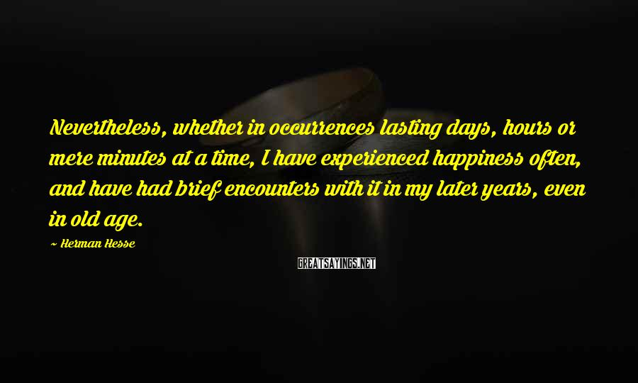 Herman Hesse Sayings: Nevertheless, whether in occurrences lasting days, hours or mere minutes at a time, I have