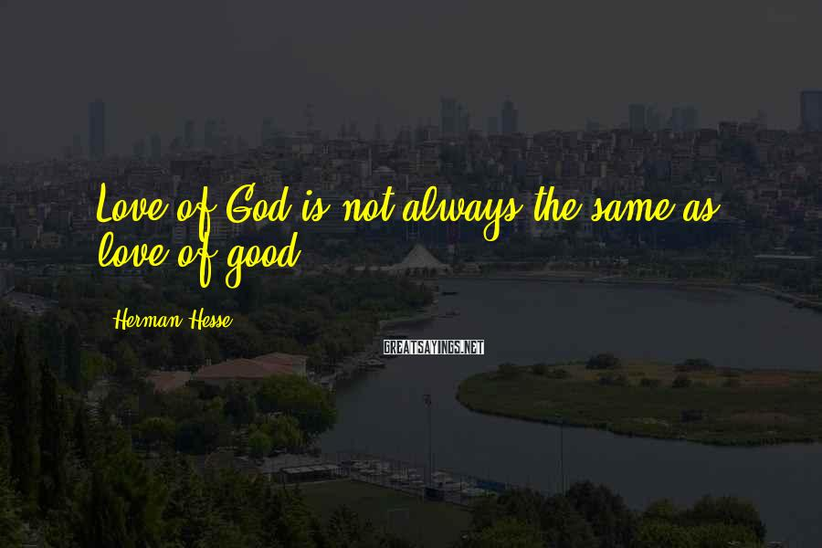 Herman Hesse Sayings: Love of God is not always the same as love of good.
