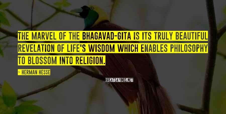 Herman Hesse Sayings: The marvel of the Bhagavad-Gita is its truly beautiful revelation of life's wisdom which enables