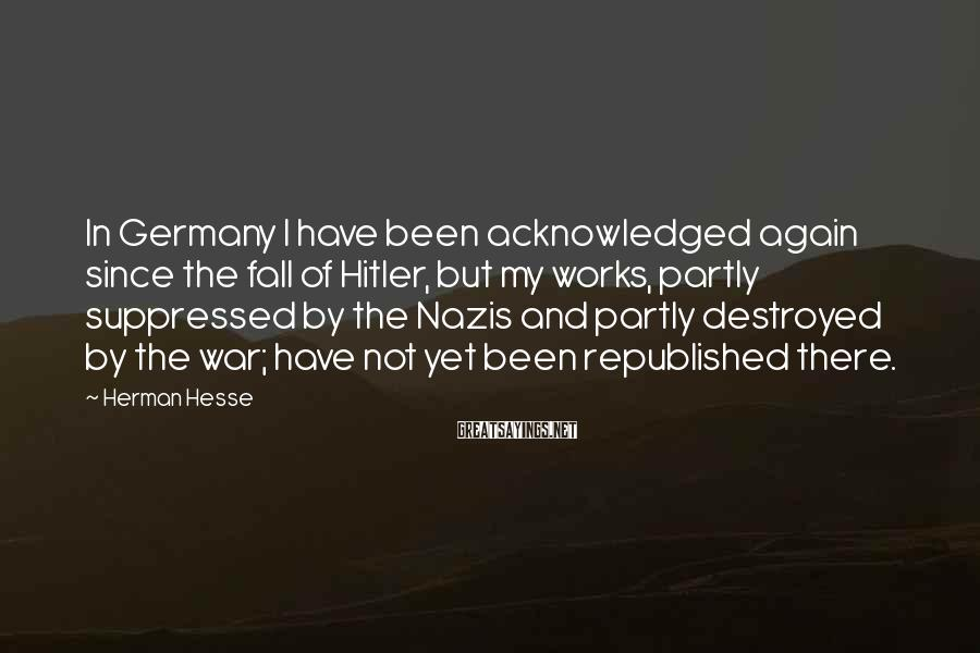 Herman Hesse Sayings: In Germany I have been acknowledged again since the fall of Hitler, but my works,