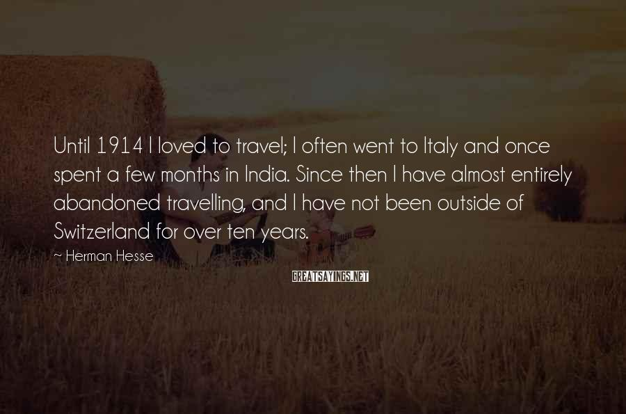 Herman Hesse Sayings: Until 1914 I loved to travel; I often went to Italy and once spent a