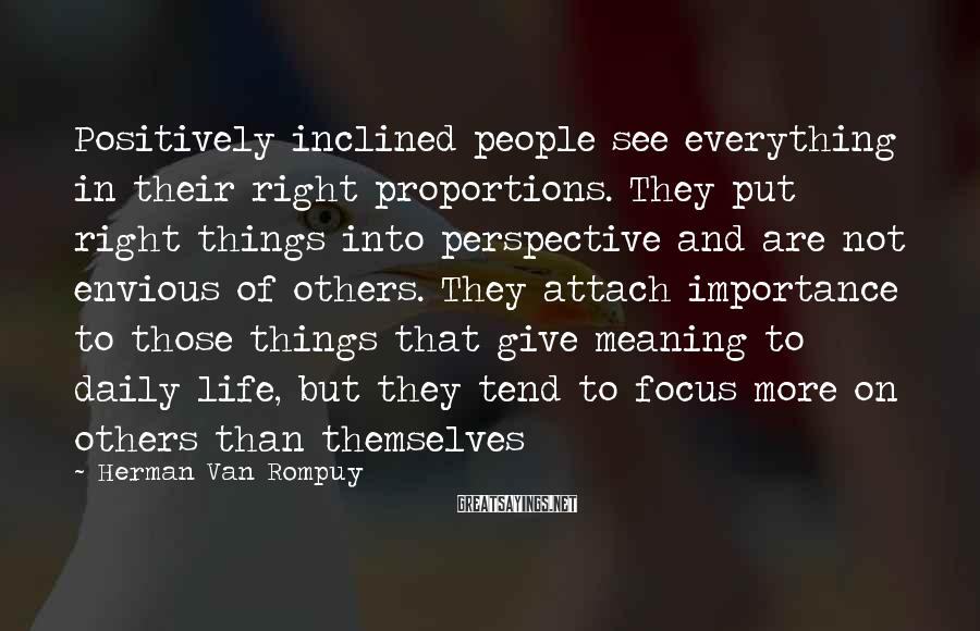 Herman Van Rompuy Sayings: Positively inclined people see everything in their right proportions. They put right things into perspective