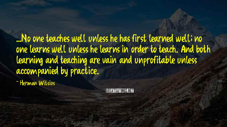Herman Witsius Sayings: ...No one teaches well unless he has first learned well; no one learns well unless