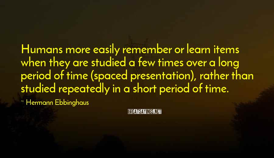 Hermann Ebbinghaus Sayings: Humans more easily remember or learn items when they are studied a few times over