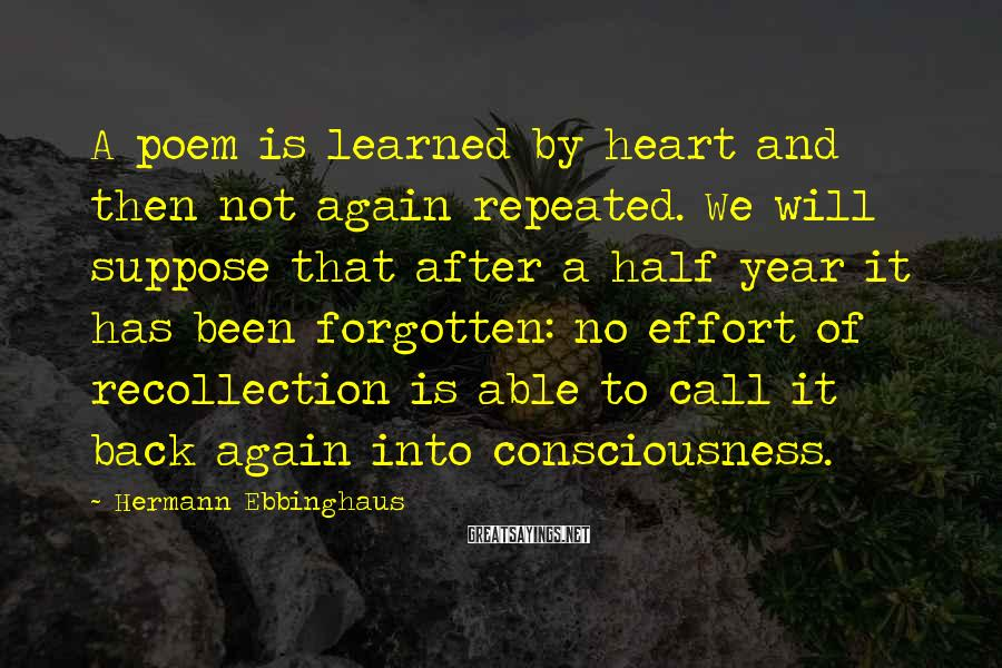 Hermann Ebbinghaus Sayings: A poem is learned by heart and then not again repeated. We will suppose that