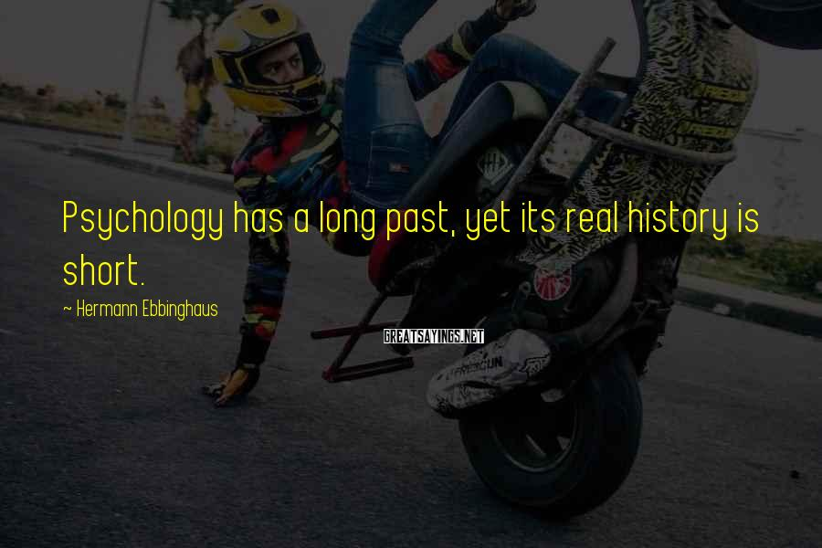 Hermann Ebbinghaus Sayings: Psychology has a long past, yet its real history is short.