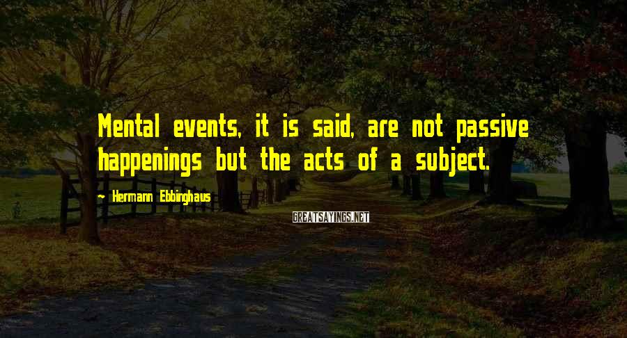 Hermann Ebbinghaus Sayings: Mental events, it is said, are not passive happenings but the acts of a subject.