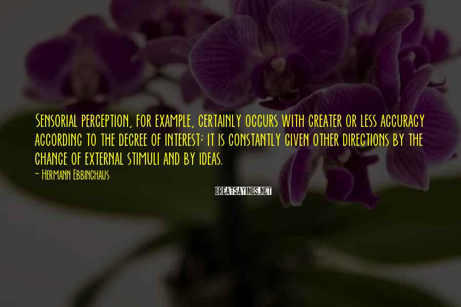 Hermann Ebbinghaus Sayings: Sensorial perception, for example, certainly occurs with greater or less accuracy according to the degree
