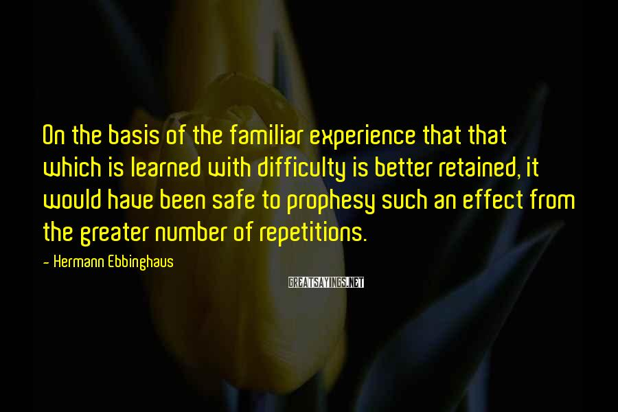 Hermann Ebbinghaus Sayings: On the basis of the familiar experience that that which is learned with difficulty is