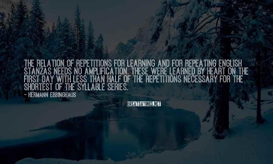 Hermann Ebbinghaus Sayings: The relation of repetitions for learning and for repeating English stanzas needs no amplification. These