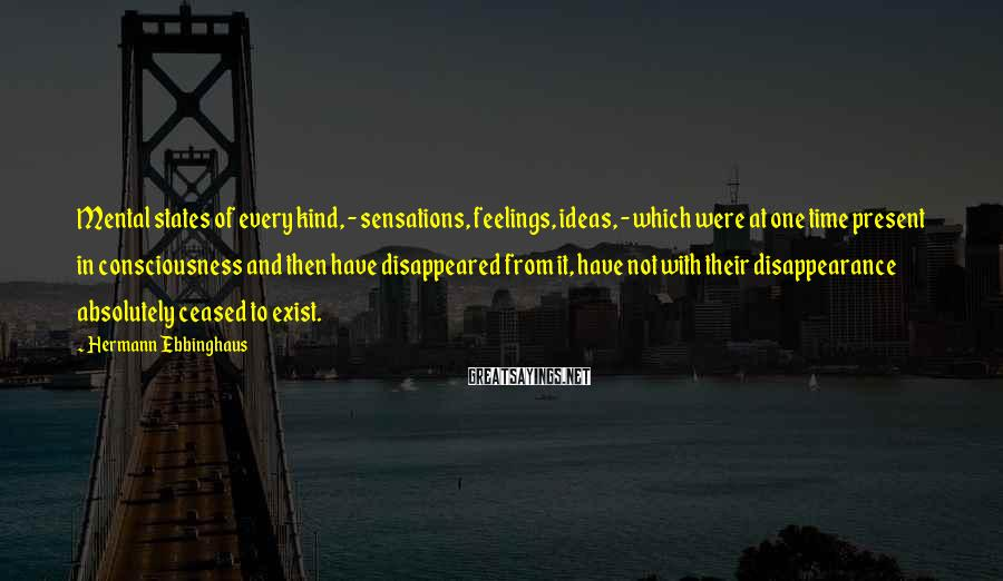 Hermann Ebbinghaus Sayings: Mental states of every kind, - sensations, feelings, ideas, - which were at one time