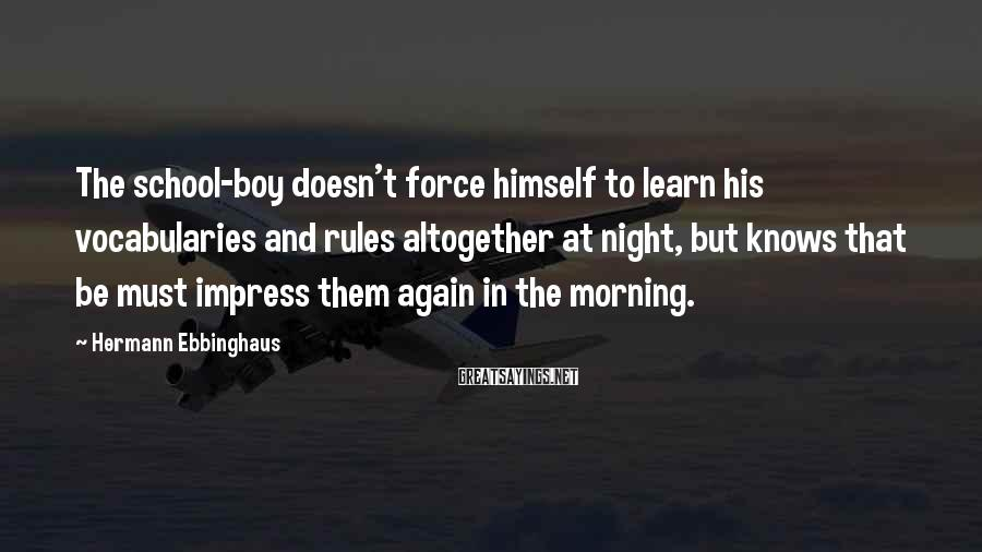 Hermann Ebbinghaus Sayings: The school-boy doesn't force himself to learn his vocabularies and rules altogether at night, but