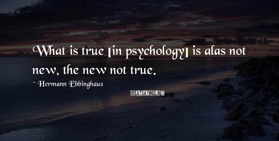 Hermann Ebbinghaus Sayings: What is true [in psychology] is alas not new, the new not true.