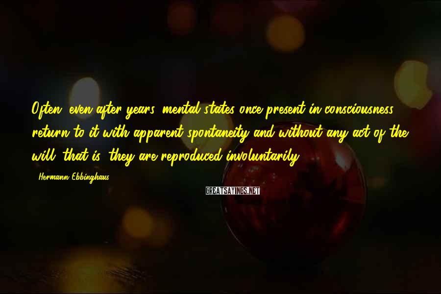 Hermann Ebbinghaus Sayings: Often, even after years, mental states once present in consciousness return to it with apparent