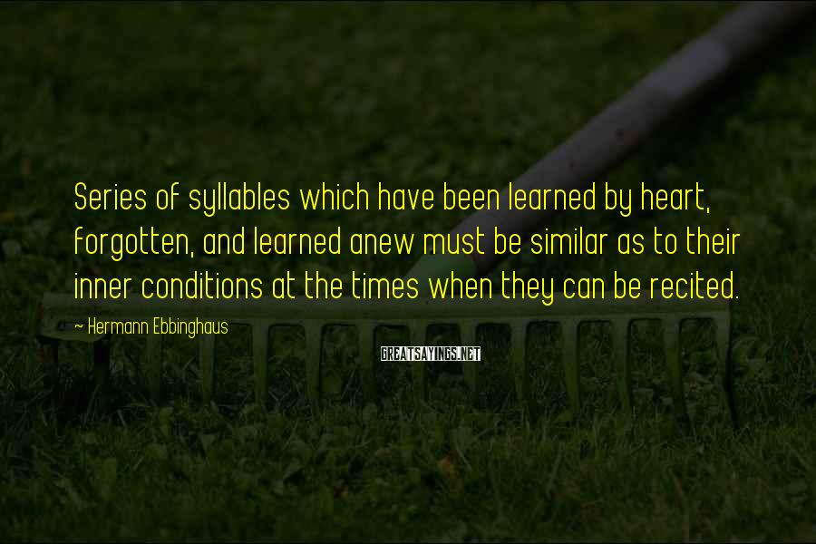 Hermann Ebbinghaus Sayings: Series of syllables which have been learned by heart, forgotten, and learned anew must be
