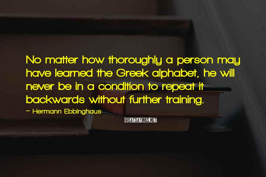 Hermann Ebbinghaus Sayings: No matter how thoroughly a person may have learned the Greek alphabet, he will never