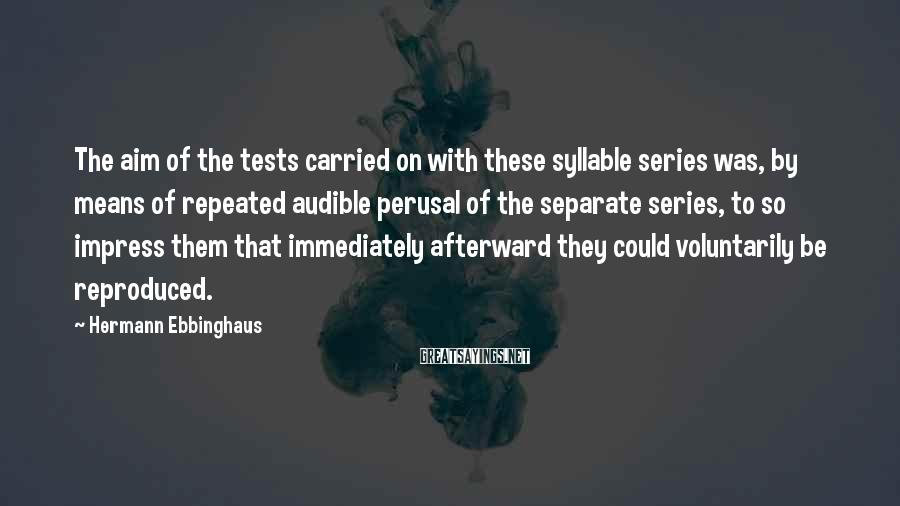 Hermann Ebbinghaus Sayings: The aim of the tests carried on with these syllable series was, by means of