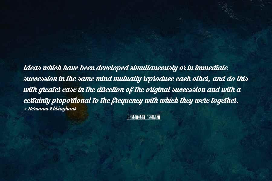 Hermann Ebbinghaus Sayings: Ideas which have been developed simultaneously or in immediate succession in the same mind mutually