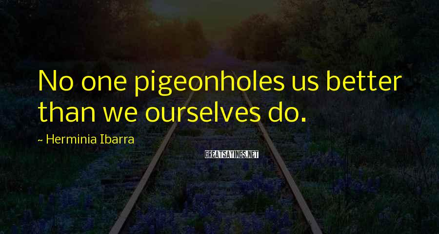Herminia Ibarra Sayings: No one pigeonholes us better than we ourselves do.