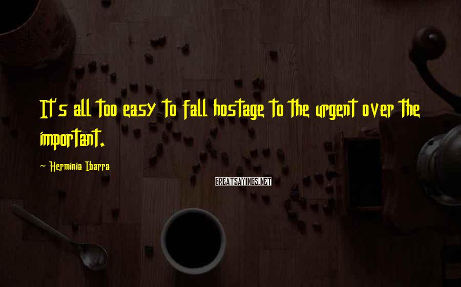 Herminia Ibarra Sayings: It's all too easy to fall hostage to the urgent over the important.