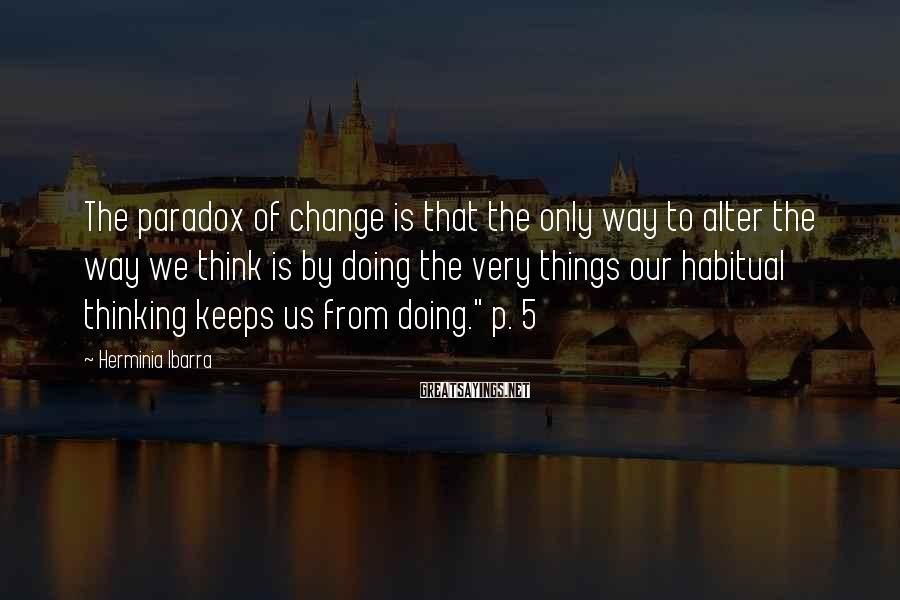 Herminia Ibarra Sayings: The paradox of change is that the only way to alter the way we think