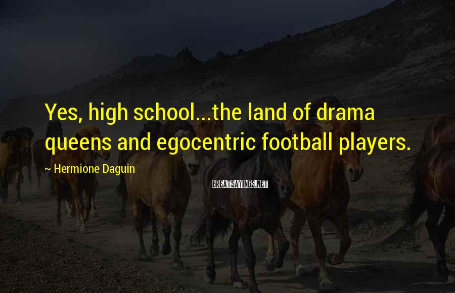 Hermione Daguin Sayings: Yes, high school...the land of drama queens and egocentric football players.