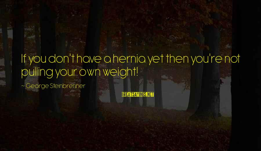 Hernias Sayings By George Steinbrenner: If you don't have a hernia yet then you're not pulling your own weight!