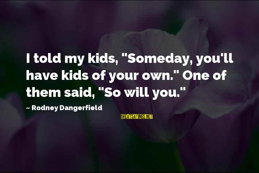 """Hernias Sayings By Rodney Dangerfield: I told my kids, """"Someday, you'll have kids of your own."""" One of them said,"""