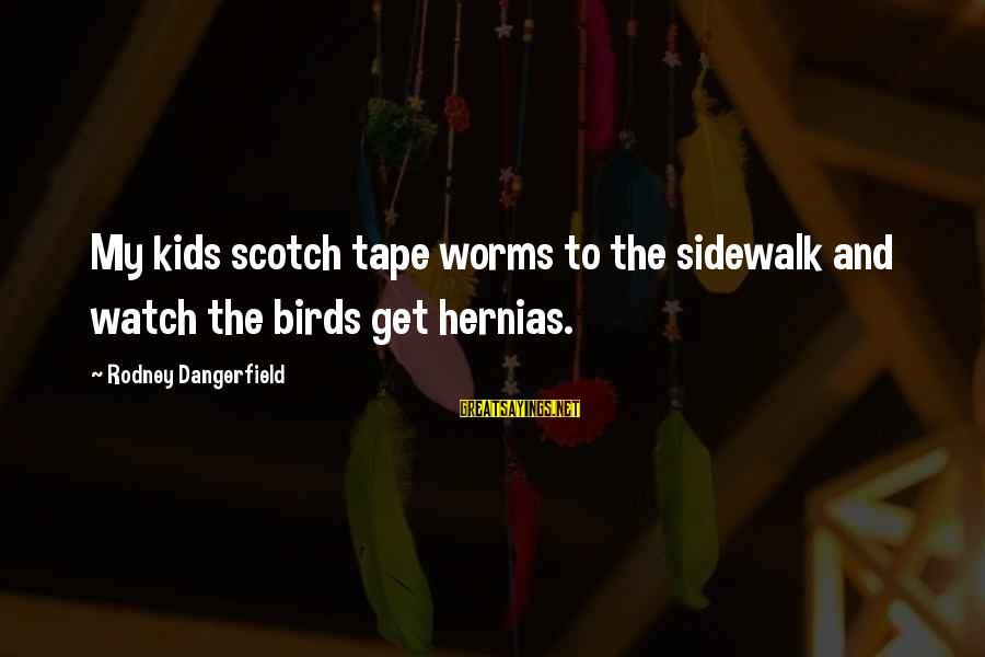 Hernias Sayings By Rodney Dangerfield: My kids scotch tape worms to the sidewalk and watch the birds get hernias.