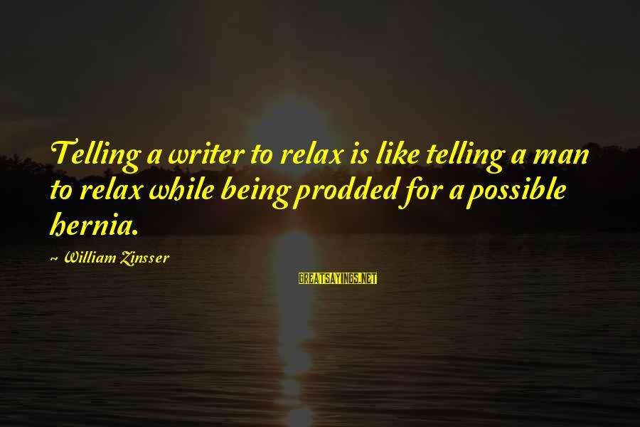 Hernias Sayings By William Zinsser: Telling a writer to relax is like telling a man to relax while being prodded