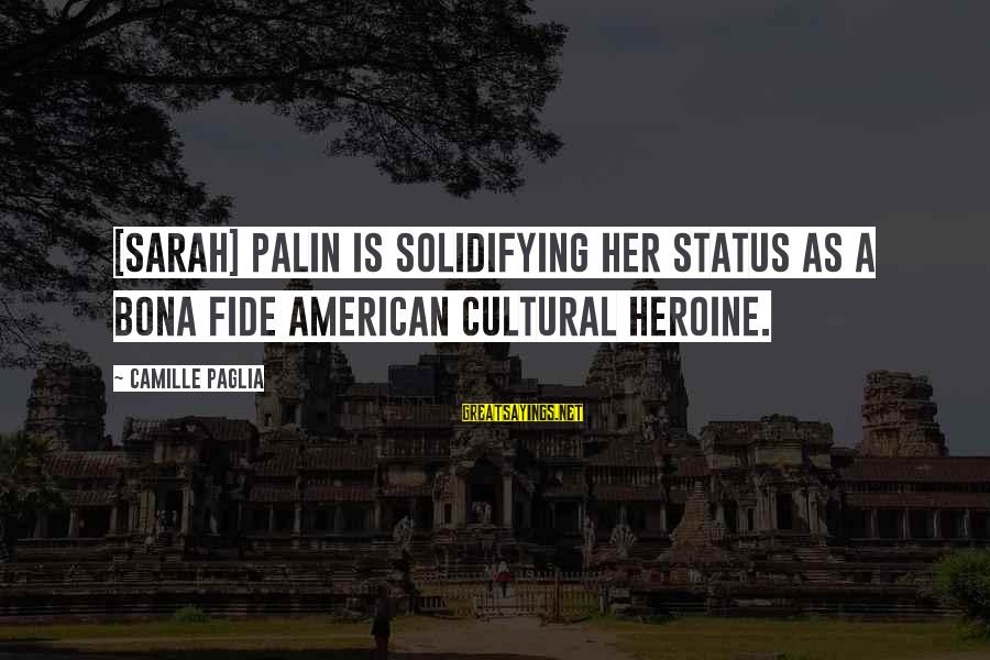 Heroines Sayings By Camille Paglia: [Sarah] Palin is solidifying her status as a bona fide American cultural heroine.