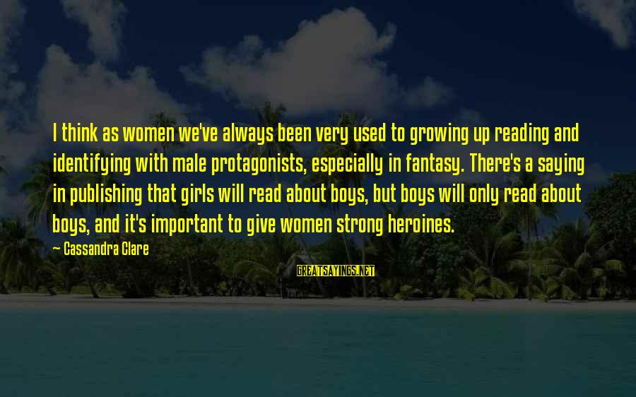 Heroines Sayings By Cassandra Clare: I think as women we've always been very used to growing up reading and identifying