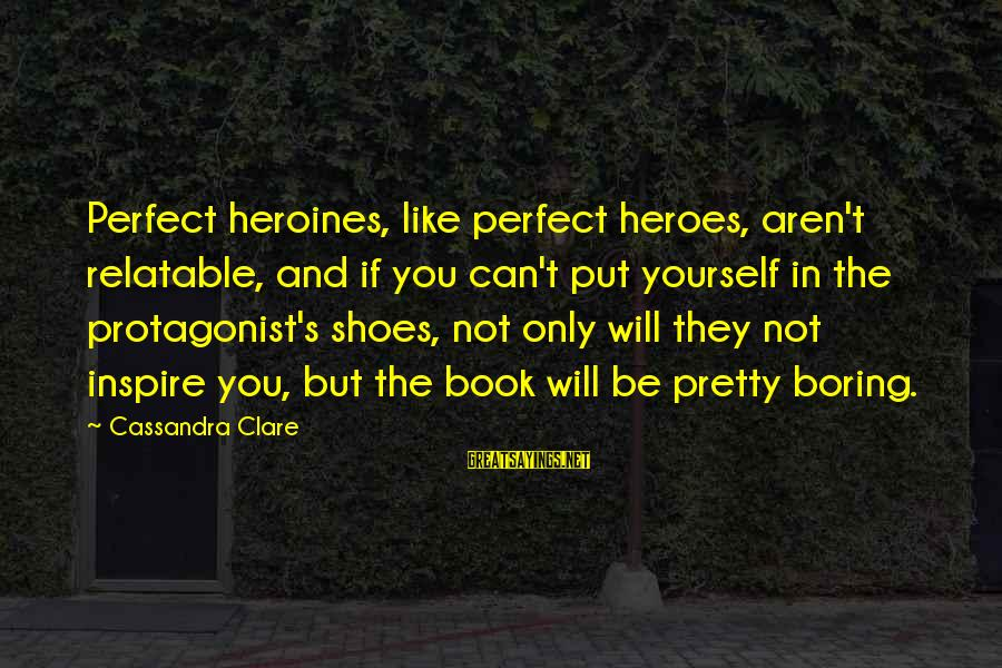Heroines Sayings By Cassandra Clare: Perfect heroines, like perfect heroes, aren't relatable, and if you can't put yourself in the