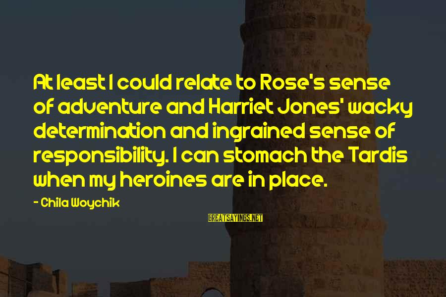 Heroines Sayings By Chila Woychik: At least I could relate to Rose's sense of adventure and Harriet Jones' wacky determination
