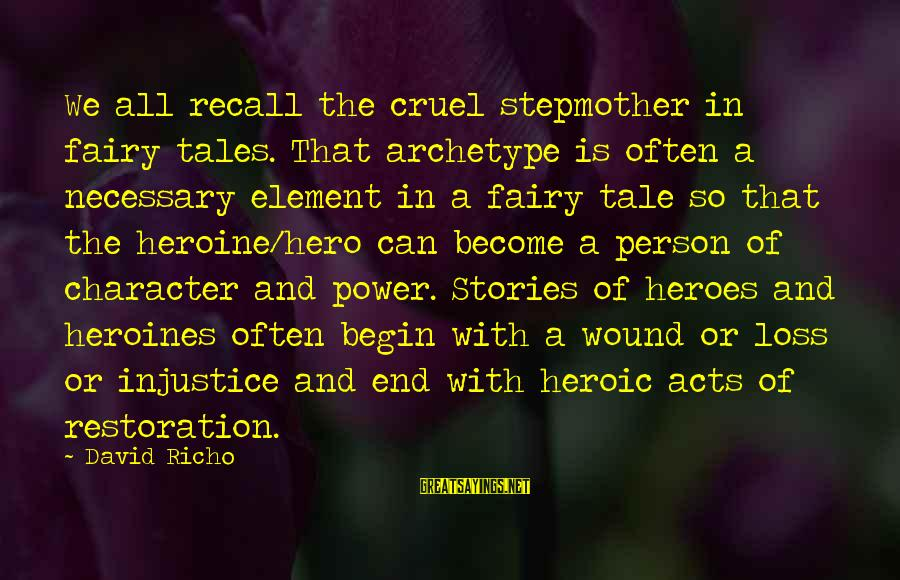 Heroines Sayings By David Richo: We all recall the cruel stepmother in fairy tales. That archetype is often a necessary