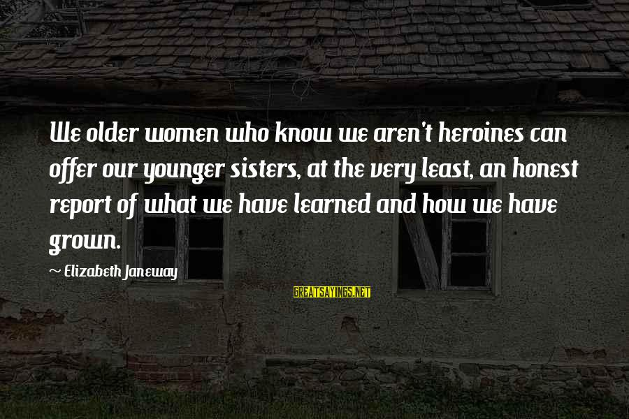 Heroines Sayings By Elizabeth Janeway: We older women who know we aren't heroines can offer our younger sisters, at the