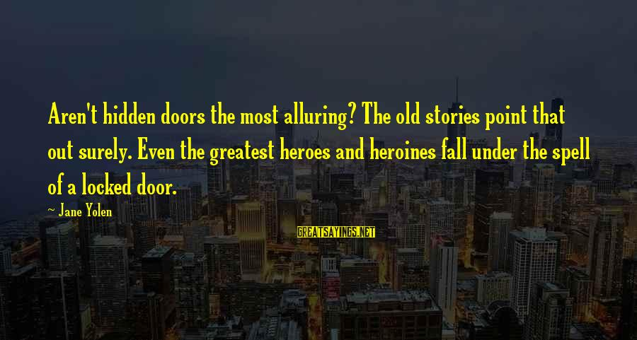 Heroines Sayings By Jane Yolen: Aren't hidden doors the most alluring? The old stories point that out surely. Even the