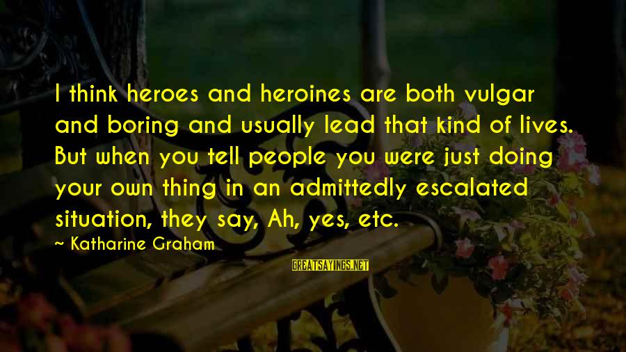 Heroines Sayings By Katharine Graham: I think heroes and heroines are both vulgar and boring and usually lead that kind