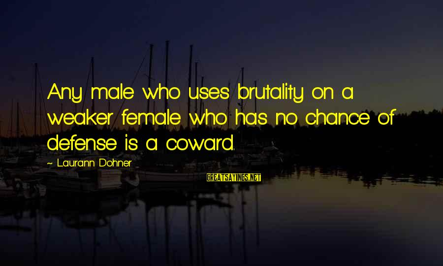 Heroines Sayings By Laurann Dohner: Any male who uses brutality on a weaker female who has no chance of defense