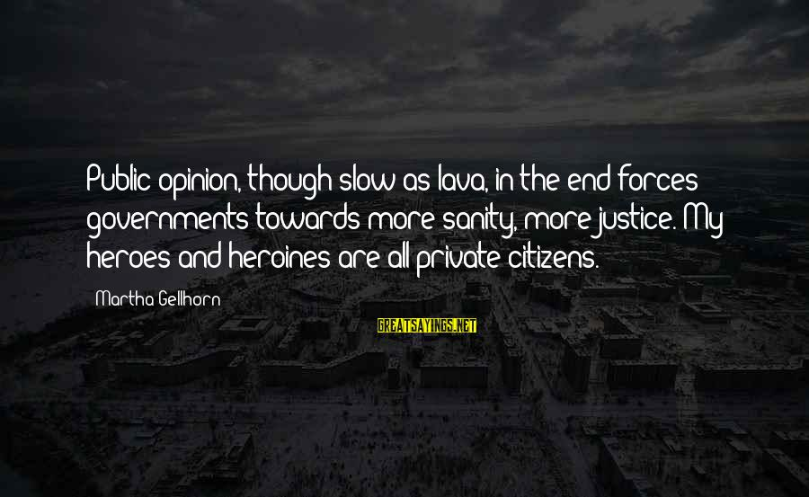 Heroines Sayings By Martha Gellhorn: Public opinion, though slow as lava, in the end forces governments towards more sanity, more