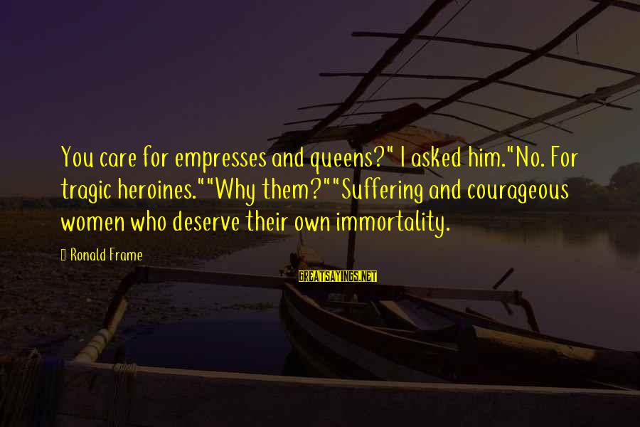 "Heroines Sayings By Ronald Frame: You care for empresses and queens?"" I asked him.""No. For tragic heroines.""""Why them?""""Suffering and courageous"