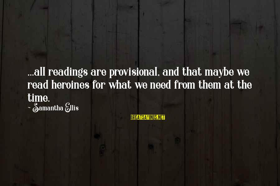 Heroines Sayings By Samantha Ellis: ...all readings are provisional, and that maybe we read heroines for what we need from