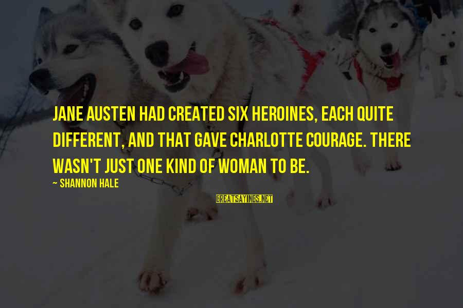 Heroines Sayings By Shannon Hale: Jane Austen had created six heroines, each quite different, and that gave Charlotte courage. There